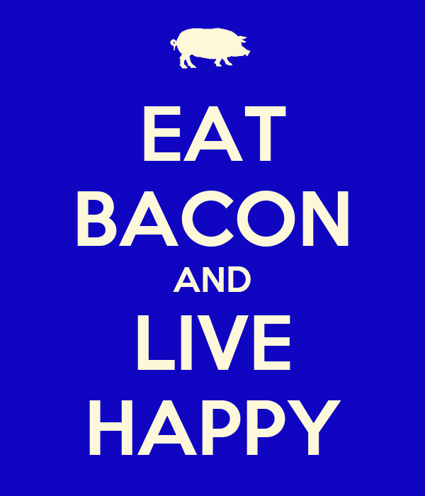EAT BACON AND LIVE HAPPY