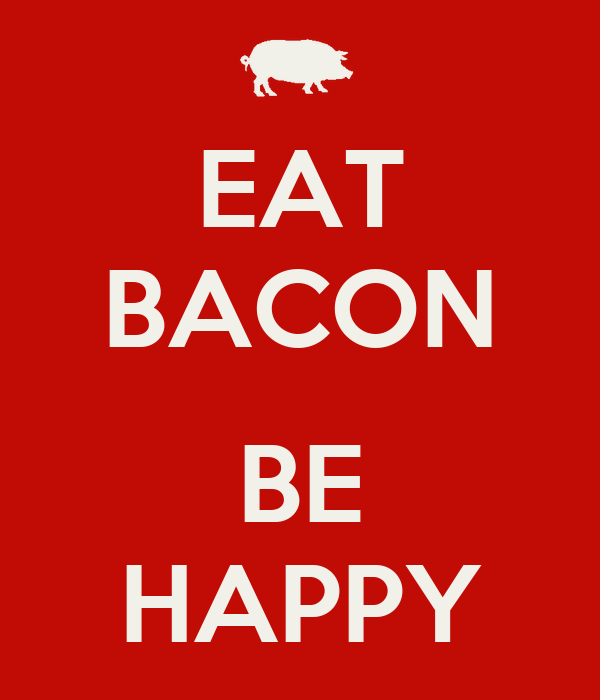 EAT BACON  BE HAPPY