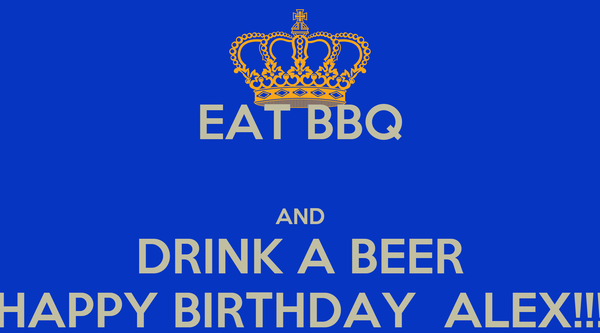EAT BBQ  AND DRINK A BEER HAPPY BIRTHDAY  ALEX!!!