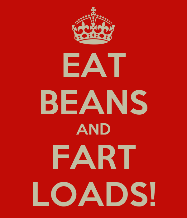 EAT BEANS AND FART LOADS!