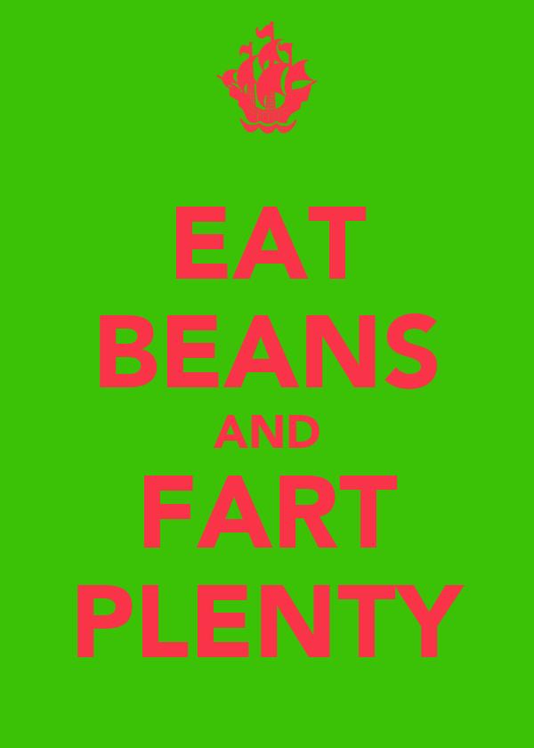 EAT BEANS AND FART PLENTY