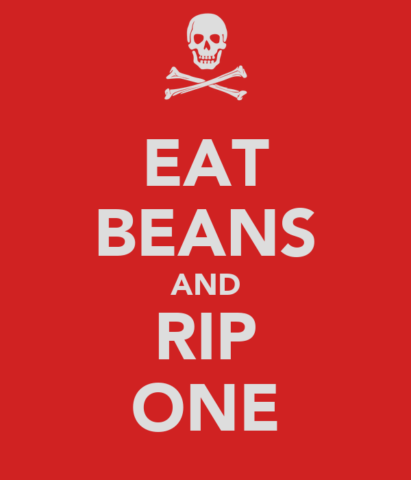 EAT BEANS AND RIP ONE