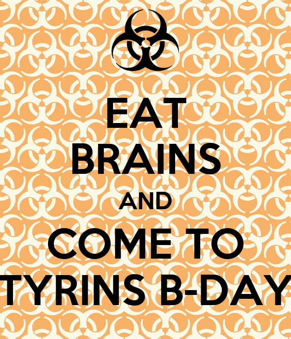 EAT BRAINS AND COME TO TYRINS B-DAY