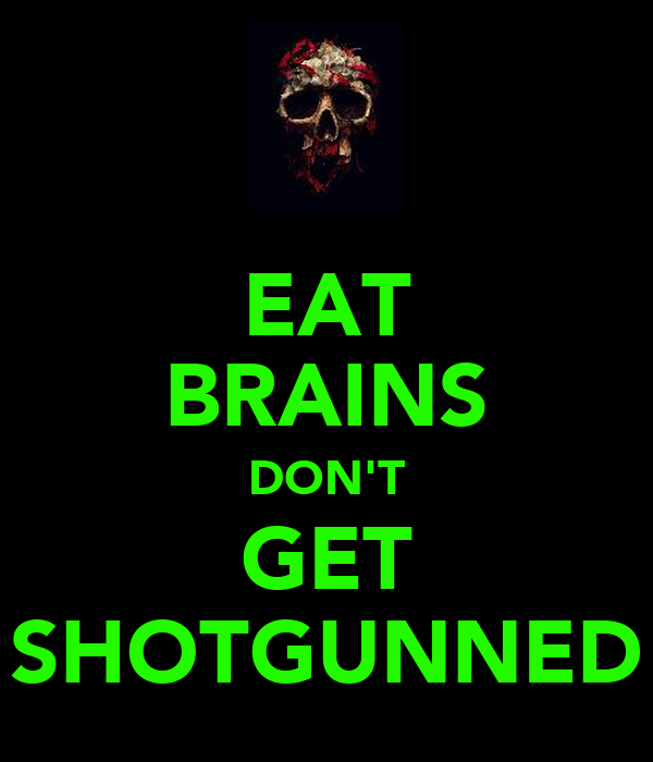 EAT BRAINS DON'T GET SHOTGUNNED