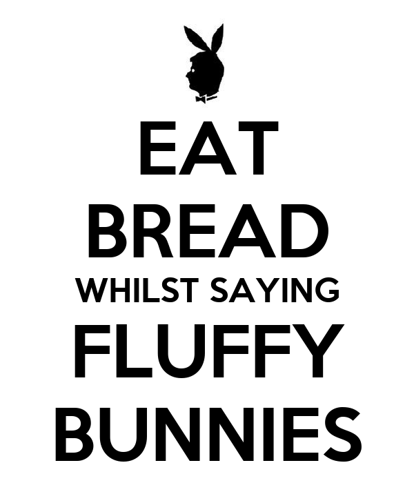 EAT BREAD WHILST SAYING FLUFFY BUNNIES