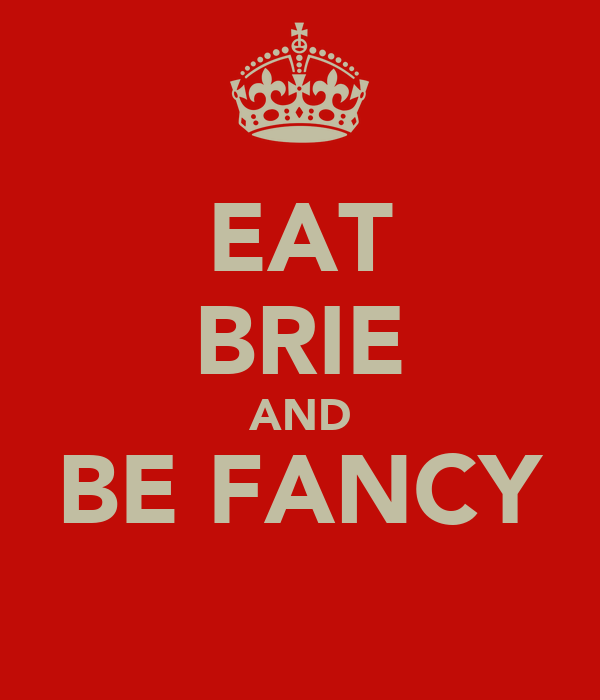 EAT BRIE AND BE FANCY