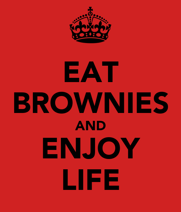 EAT BROWNIES AND ENJOY LIFE