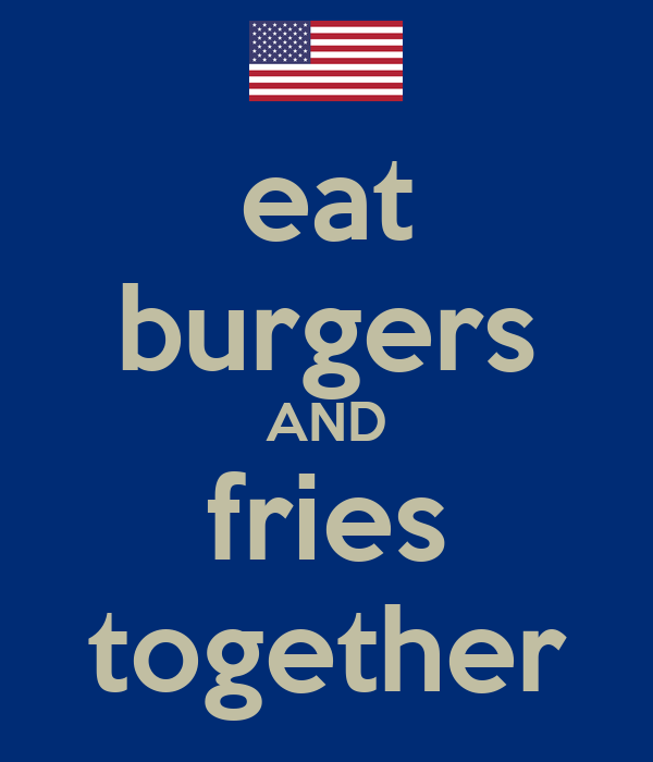 eat burgers AND fries together
