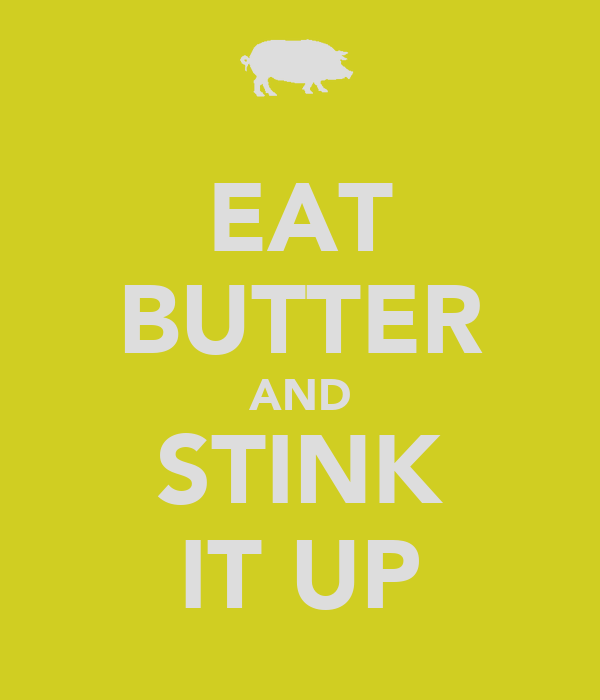 EAT BUTTER AND STINK IT UP