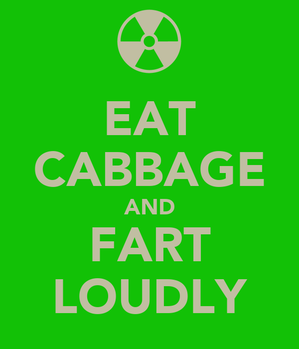 EAT CABBAGE AND FART LOUDLY