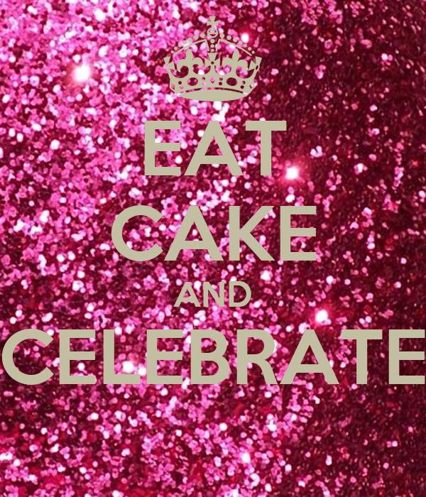 EAT CAKE AND CELEBRATE