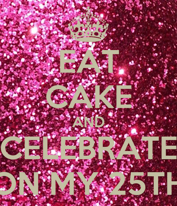 EAT CAKE AND CELEBRATE ON MY 25TH