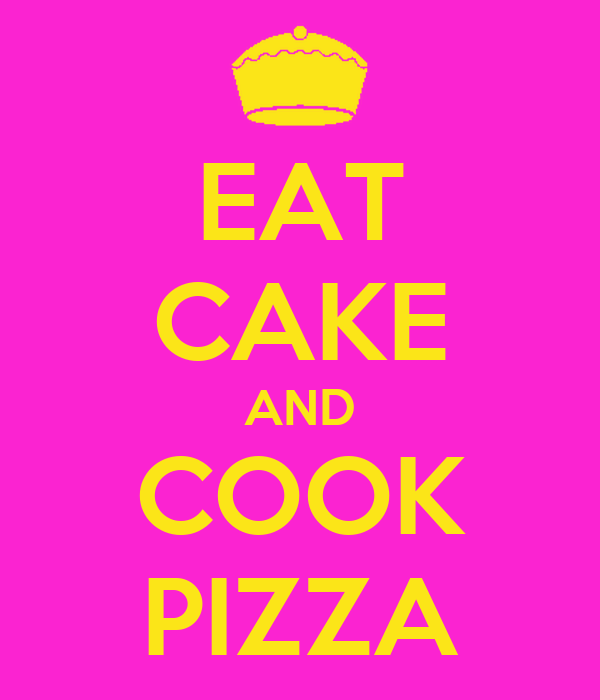EAT CAKE AND COOK PIZZA