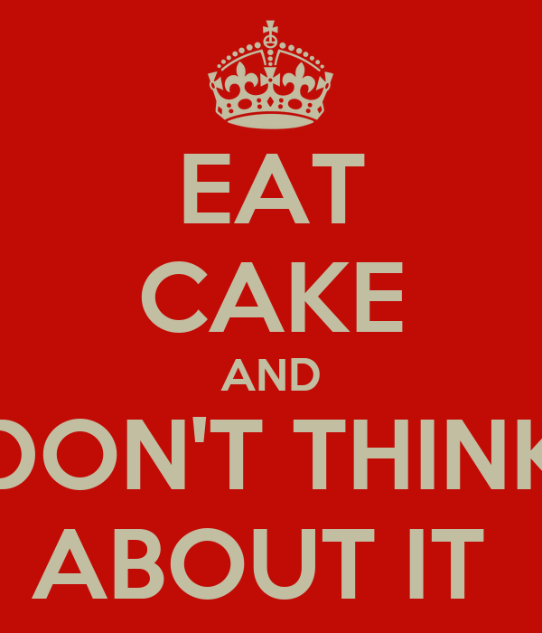 EAT CAKE AND DON'T THINK ABOUT IT