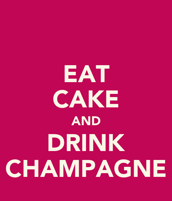 EAT CAKE AND DRINK CHAMPAGNE