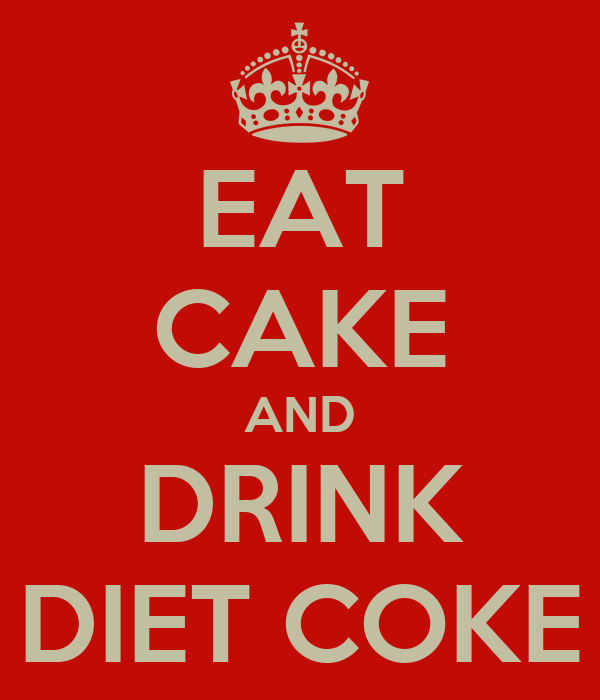 EAT CAKE AND DRINK DIET COKE