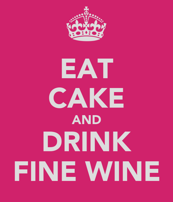 EAT CAKE AND DRINK FINE WINE