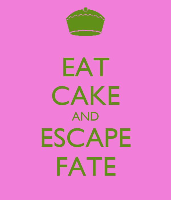 EAT CAKE AND ESCAPE FATE