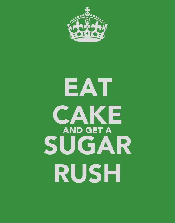 EAT CAKE AND GET A SUGAR RUSH