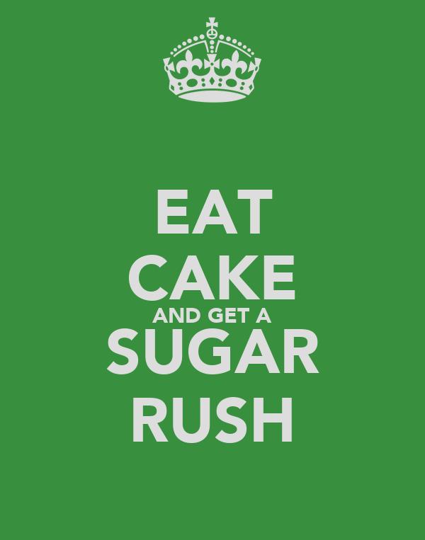 EAT CAKE AND GET A SUGAR RUSH