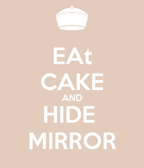 EAt CAKE AND HIDE  MIRROR