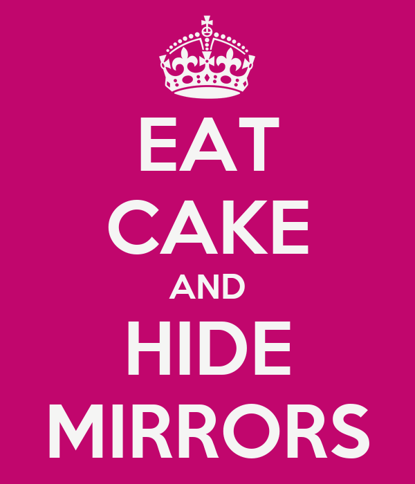 EAT CAKE AND HIDE MIRRORS