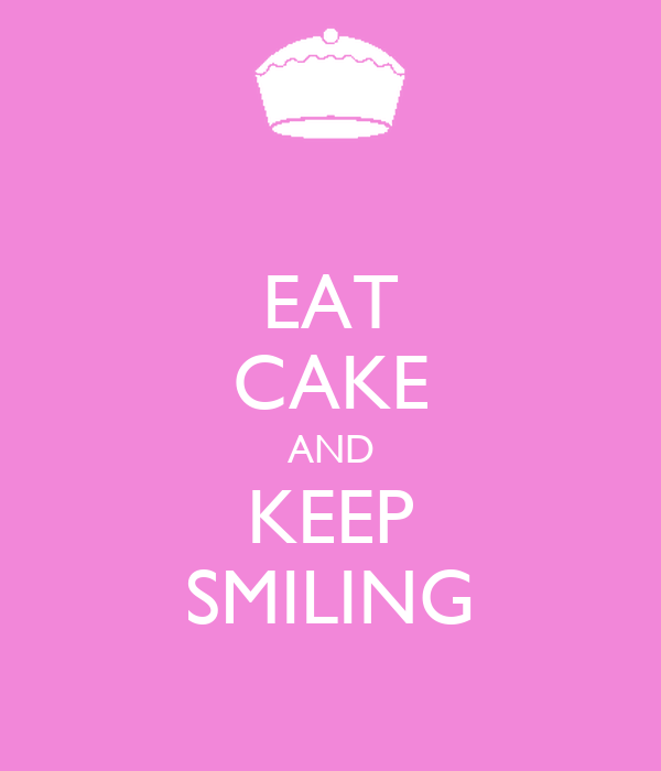 EAT CAKE AND KEEP SMILING