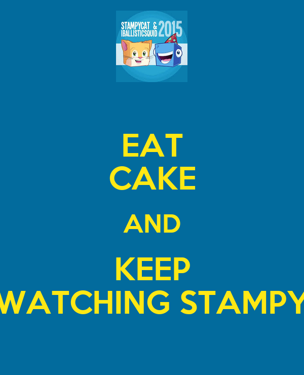 EAT CAKE AND KEEP WATCHING STAMPY