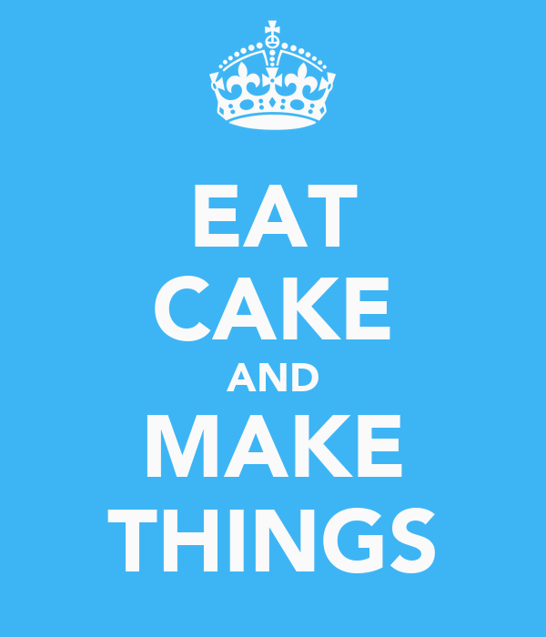 EAT CAKE AND MAKE THINGS