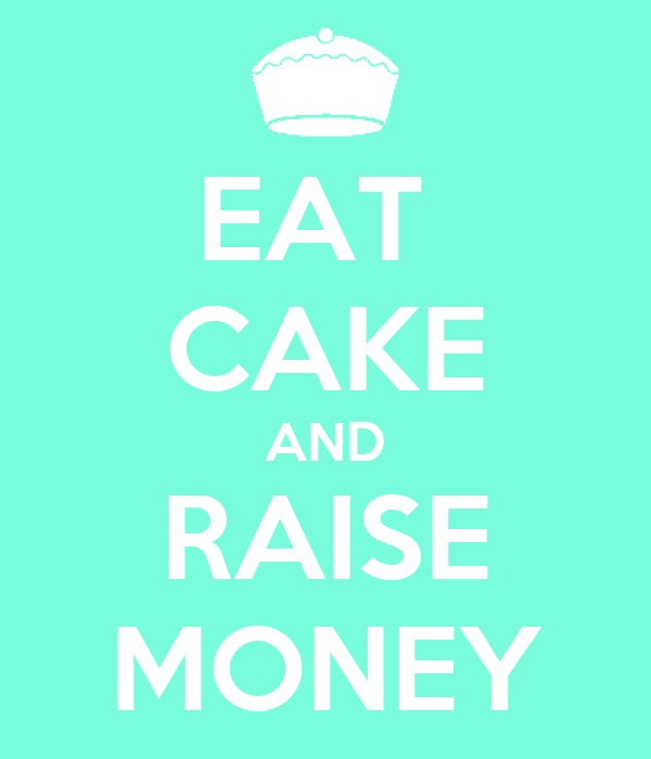 EAT  CAKE AND RAISE MONEY