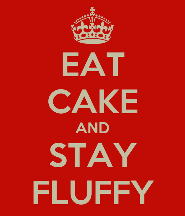 EAT CAKE AND STAY FLUFFY