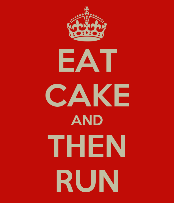 EAT CAKE AND THEN RUN