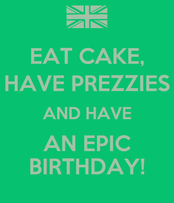 EAT CAKE, HAVE PREZZIES AND HAVE AN EPIC BIRTHDAY!