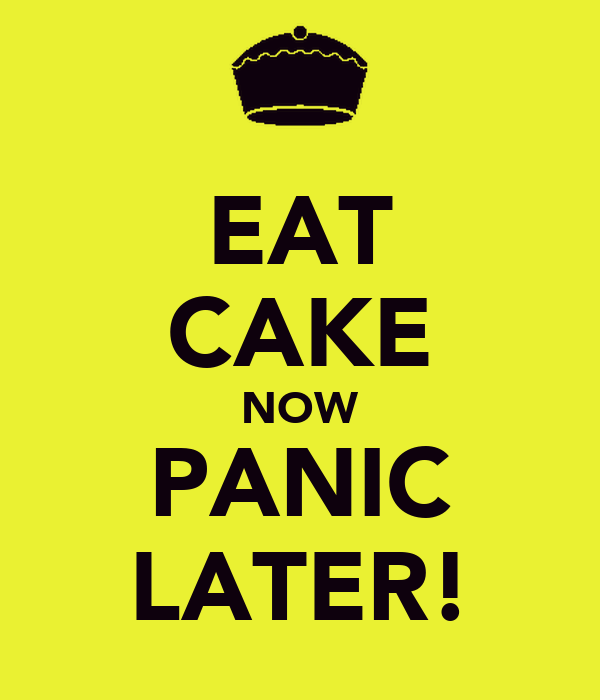 EAT CAKE NOW PANIC LATER!
