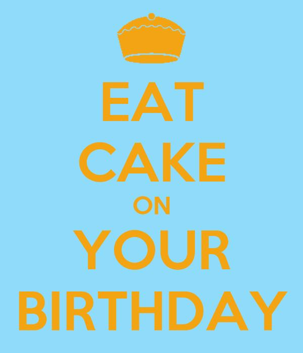 EAT CAKE ON YOUR BIRTHDAY