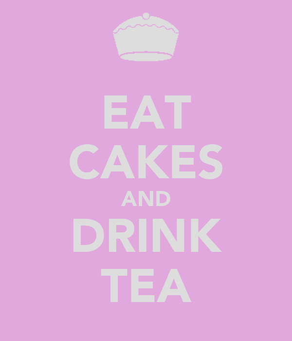 EAT CAKES AND DRINK TEA