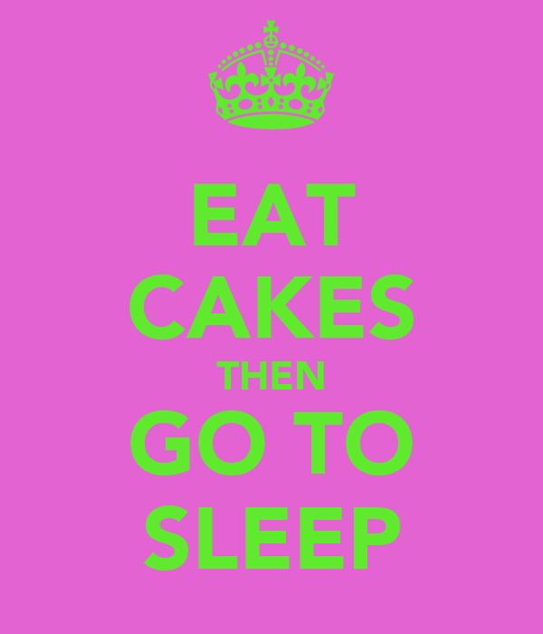 EAT CAKES THEN GO TO SLEEP