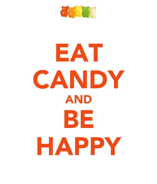 EAT CANDY AND BE HAPPY