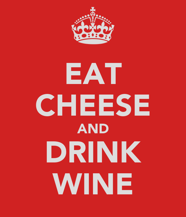 EAT CHEESE AND DRINK WINE