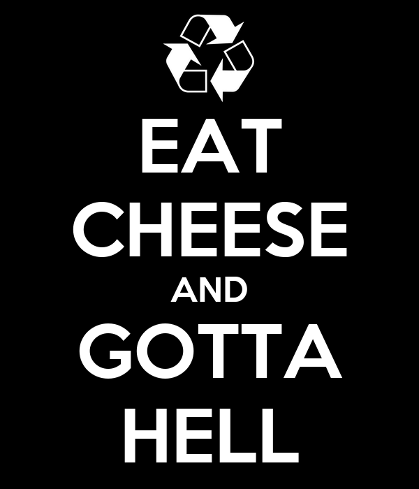 EAT CHEESE AND GOTTA HELL