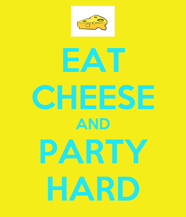 EAT CHEESE AND PARTY HARD
