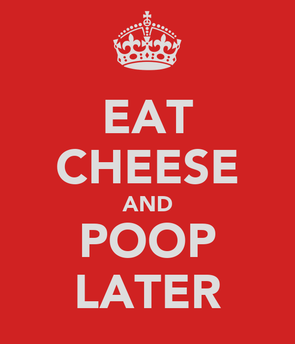 EAT CHEESE AND POOP LATER