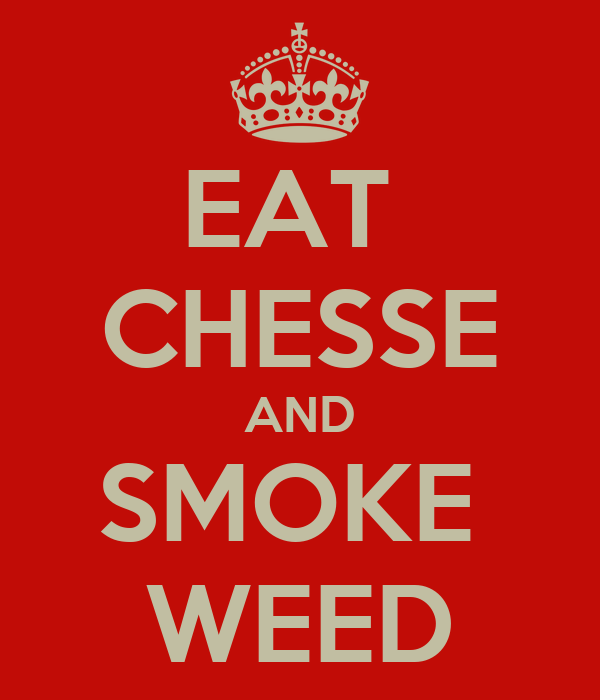 EAT  CHESSE AND SMOKE  WEED
