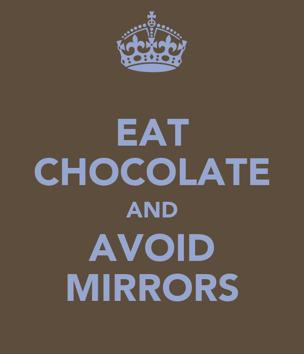 EAT CHOCOLATE AND AVOID MIRRORS