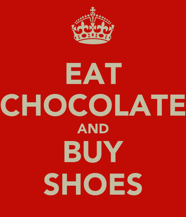 EAT CHOCOLATE AND BUY SHOES