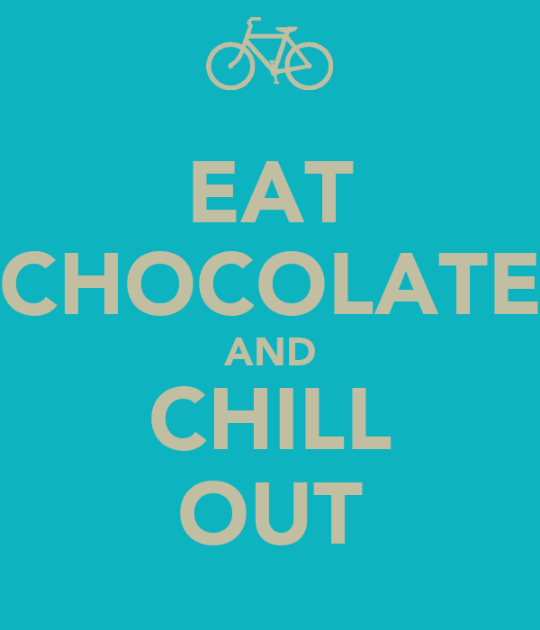 EAT CHOCOLATE AND CHILL OUT