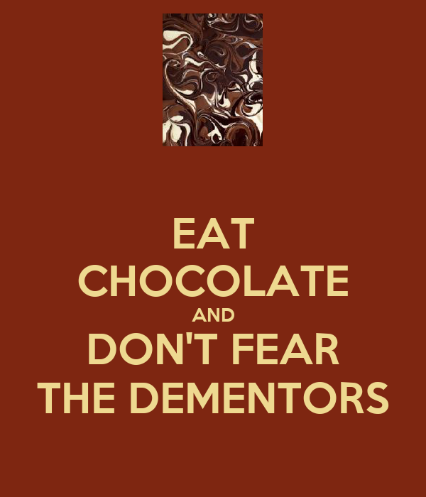 EAT CHOCOLATE AND DON'T FEAR THE DEMENTORS
