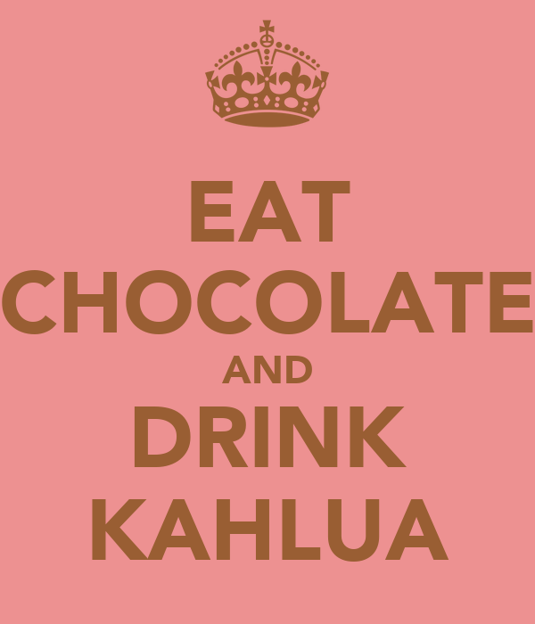 EAT CHOCOLATE AND DRINK KAHLUA