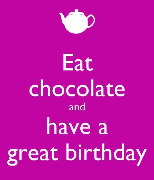 Eat chocolate and have a great birthday