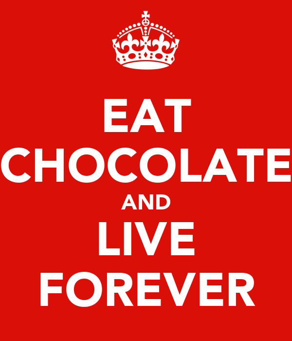 EAT CHOCOLATE AND LIVE FOREVER